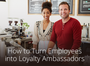 How to Turn Employees into Loyalty Ambassadors